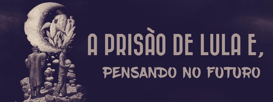 A prisão de Lula e, pensando no futuro