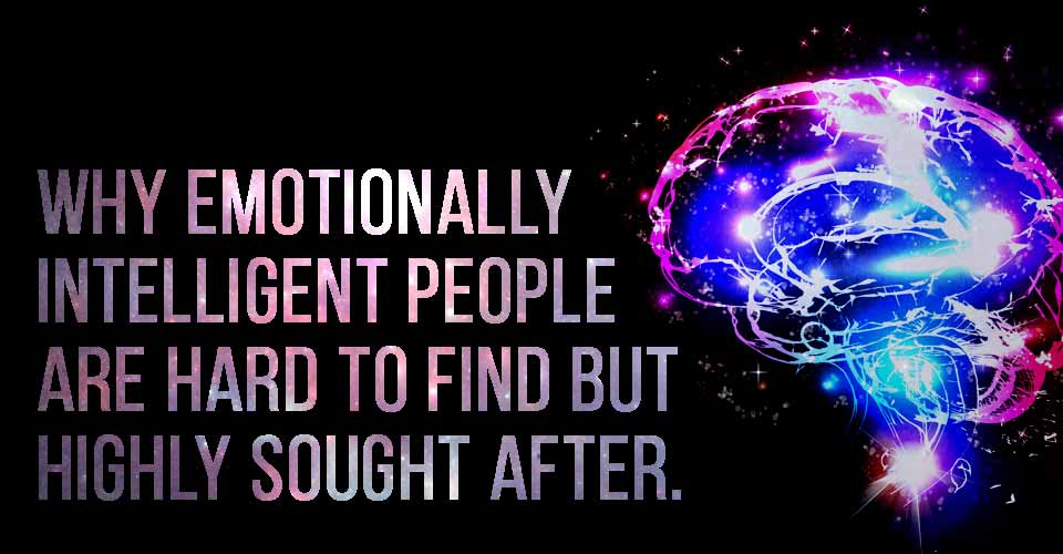 Why Emotionally Intelligent People Are Hard To Find But Highly Sought After