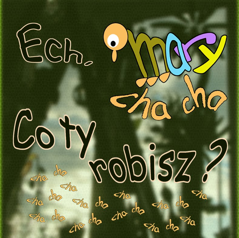 Ech Mary cha cha . Co ty robisz ?