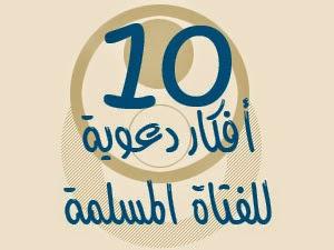 عشرة أفكــار دعوية للفتاة المسلمة