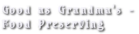 Good as Grandma's - Food Preserving