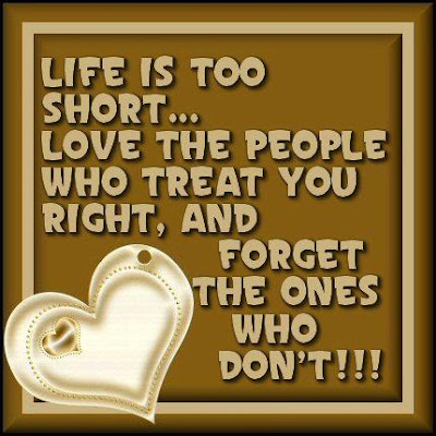 Life is too short... Love the people who treat you right, and forget the ones who don't!!!