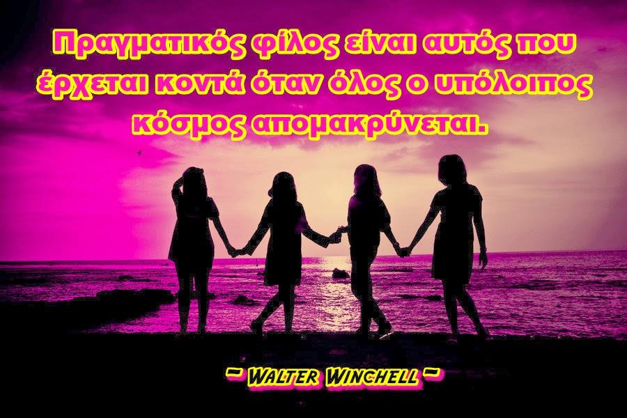 Πραγματικός φίλος είναι αυτός που έρχεται κοντά όταν όλος ο υπόλοιπος κόσμος απομακρύνεται.  - Walter Winchell (1897-1972) - Αμερικανός δημοσιογράφος