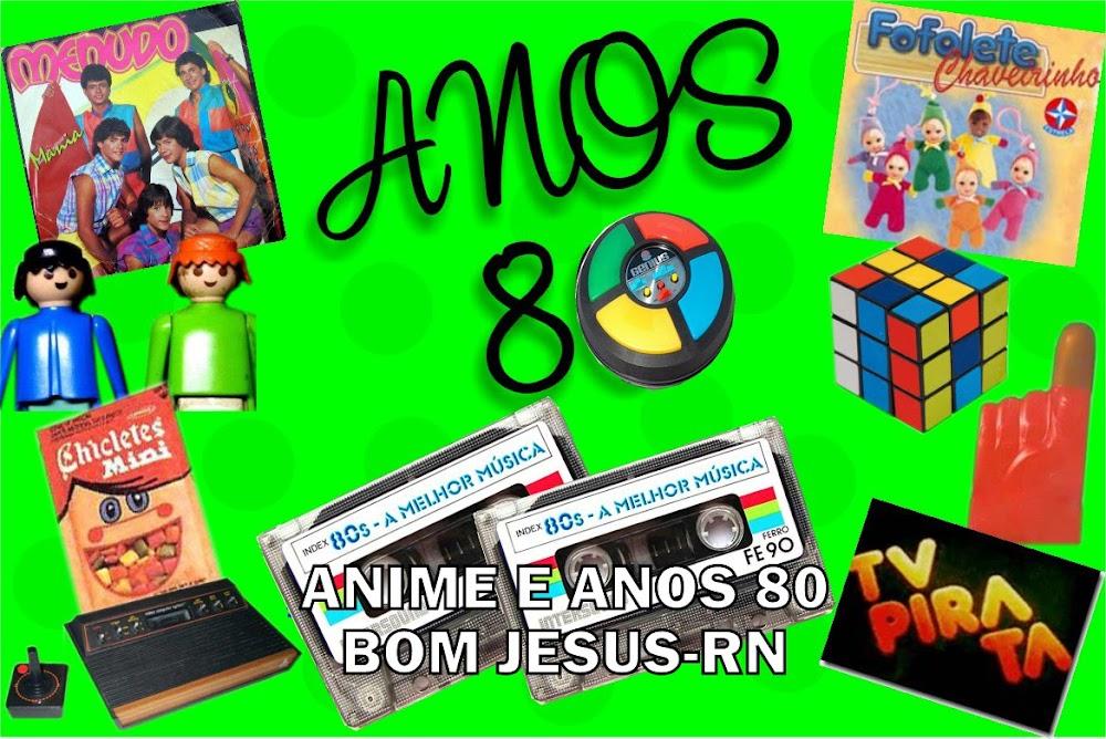 ANIME E ANOS 80 - BOM JESUS - RN