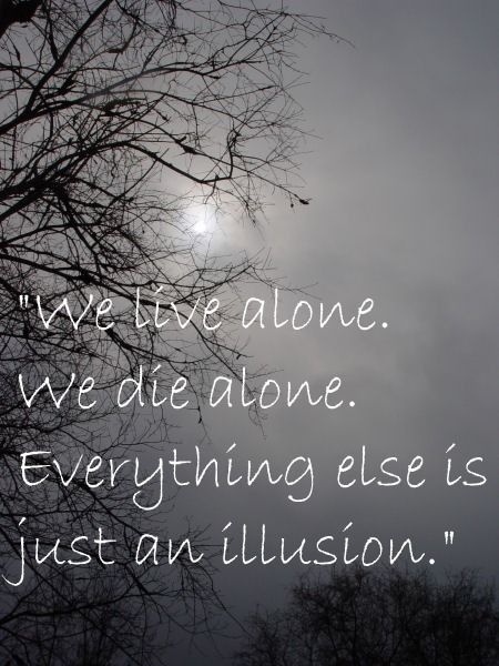 We live alone We Live Alone We Die Alone Everything Else Is Just An Illusion