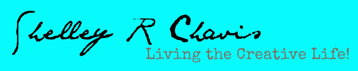 shelley r chavis…………………...... [living the creative life!]