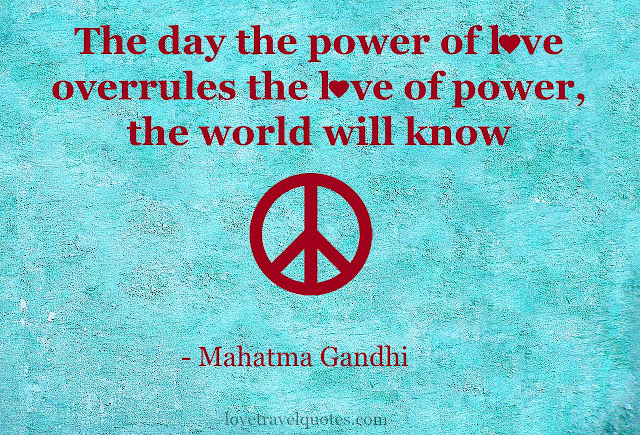 the day the power of love overrules the love of power the world will know peace