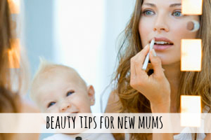Beauty Tips For New Mums