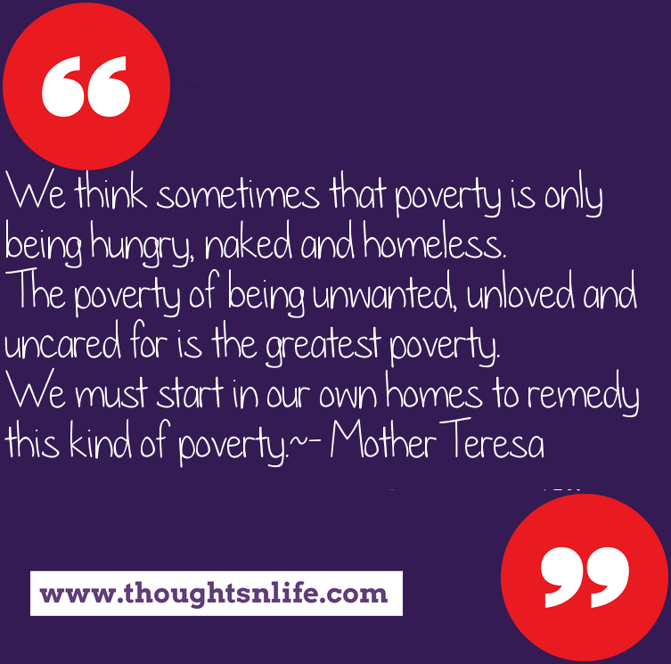 Thoughtsnlife.com : We think sometimes that poverty is only being hungry, naked and homeless. The poverty of being unwanted, unloved and uncared for is the greatest poverty. We must start in our own homes to remedy this kind of poverty. - Mother Teresa