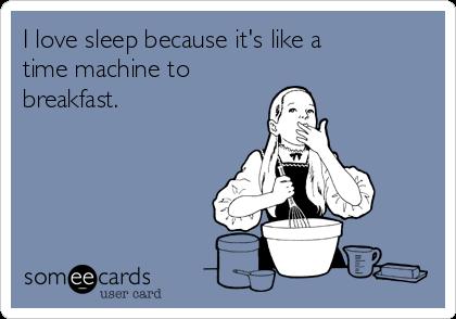 I love sleep because it's like a time machine to breakfast