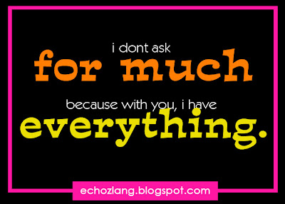 I don't ask for much because with you, I have everything.