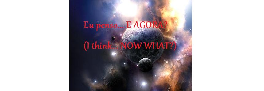 Eu penso... E AGORA??? (I think... NOW WHAT?)