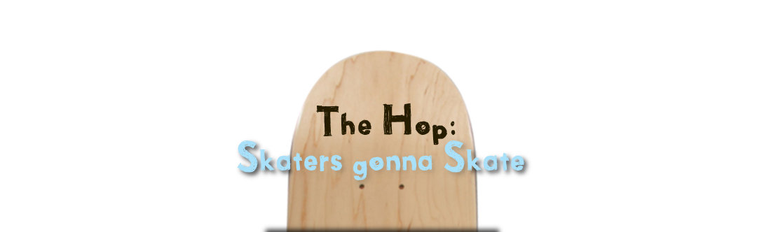 The Hop: Skaters gonna Skate