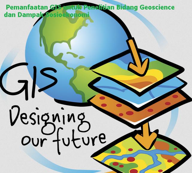 Pemanfaatan GIS untuk Penelitian Bidang Geoscience dan Dampak Sosioekonomi