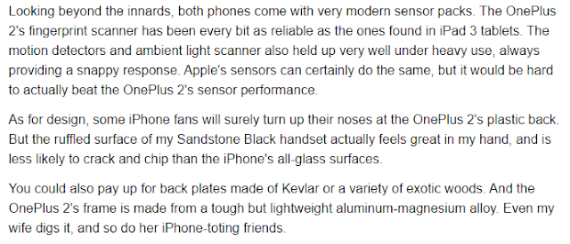 Looking beyond the innards, both phones come with very modern sensor packs. The OnePlus 2's fingerprint scanner has been every bit as reliable as the ones found in iPad 3 tablets. The motion detectors and ambient light scanner also held up very well under heavy use, always providing a snappy response. Apple's sensors can certainly do the same, but it would be hard to actually beat the OnePlus 2's sensor performance.  As for design, some iPhone fans will surely turn up their noses at the OnePlus 2's plastic back. But the ruffled surface of my Sandstone Black handset actually feels great in my hand, and is less likely to crack and chip than the iPhone's all-glass surfaces.  You could also pay up for back plates made of Kevlar or a variety of exotic woods. And the OnePlus 2's frame is made from a tough but lightweight aluminum-magnesium alloy. Even my wife digs it, and so do her iPhone-toting friends.