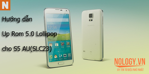 Hướng dẫn Up Rom 5.0 Lolippop cho Samsung S5 AU (SCL23)