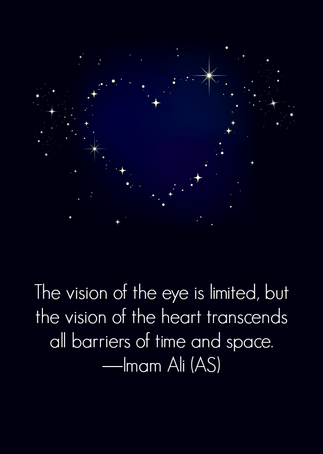 The vision of the eye is limited, but the vision of the heart transcends all barriers of time and space.