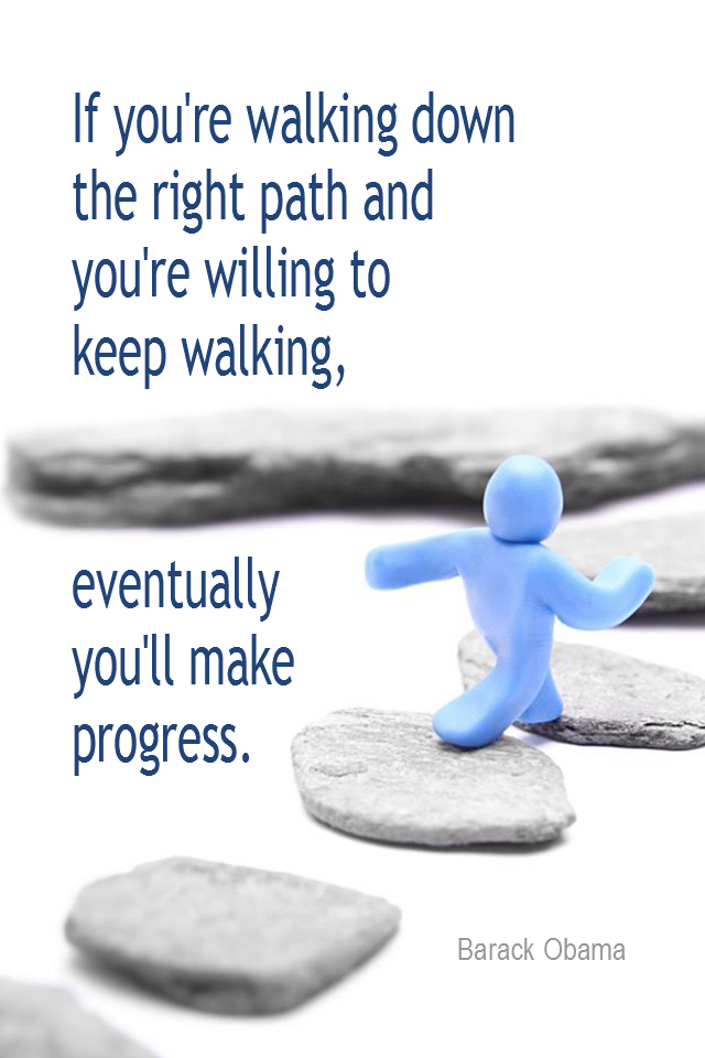 visual quote - image quotation for PROGRESS - If you're walking down the right path and you're willing to keep walking, eventually you'll make progress. - Barack Obama