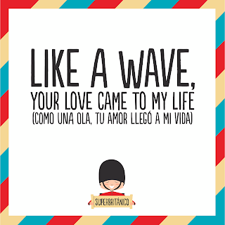 """Como una ola, tu amor llegó a mi vida"" - ""Like a wave, your love came to my life"" Superbritánico"