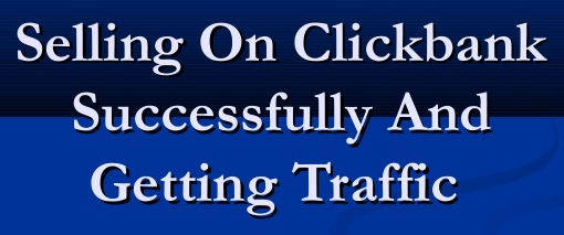 Selling On ClickBank Successfully And Getting Traffic