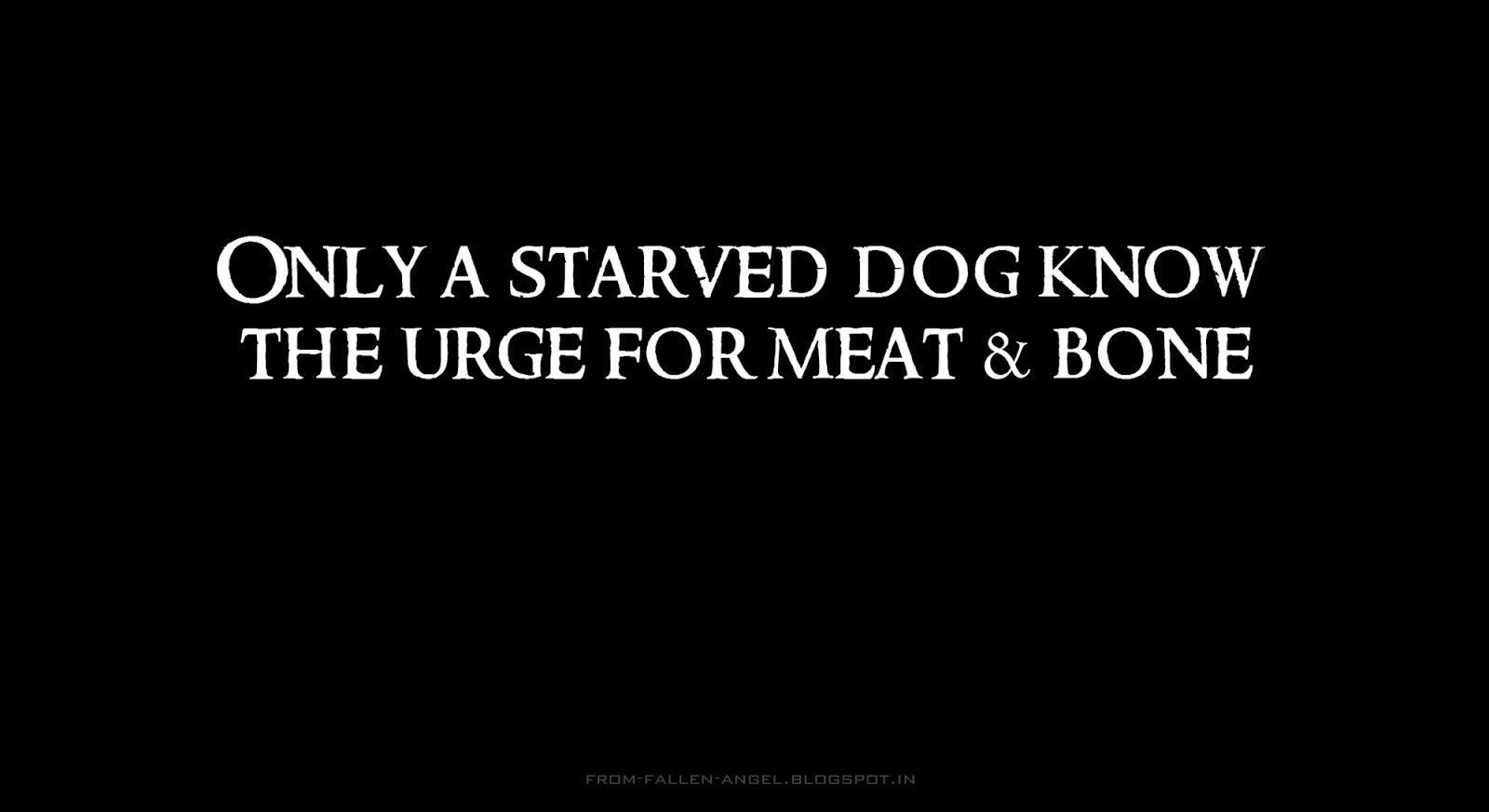Only a starved dog know the urge for meat & bone