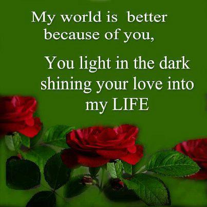 My world is better because of you, You light in the dark shining your love into my life.