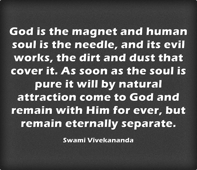 """God is the magnet and human soul is the needle, and its evil works, the dirt and dust that cover it. As soon as the soul is pure it will by natural attraction come to God and remain with Him for ever, but remain eternally separate."""