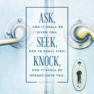 Ask, and it shall be given you; seek, and ye shall find; knock, and it shall be opened unto you: Matthew 7:7
