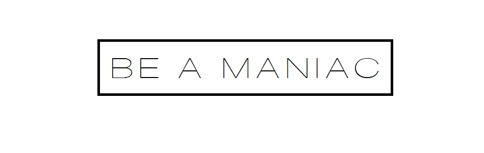 be a maniac