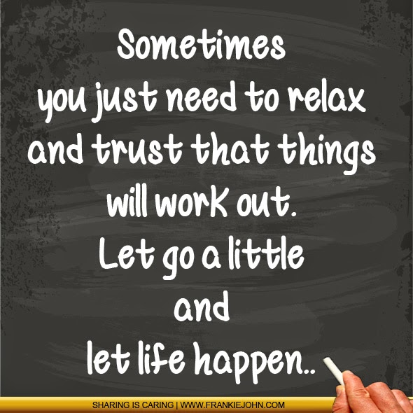 let everything go and relax The 20 things you need to let go to be happy  try to relax, and let things play out naturally embrace the unknown, as this is where you will be surprised the most.
