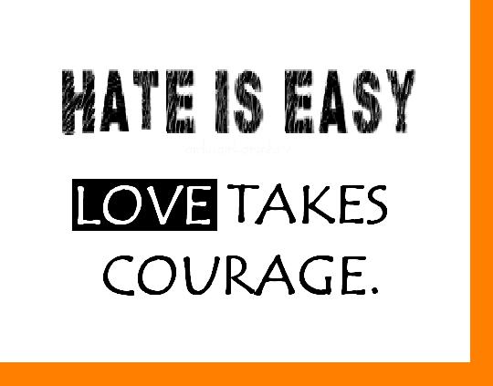 Hate Is Easy Love Takes Courage.