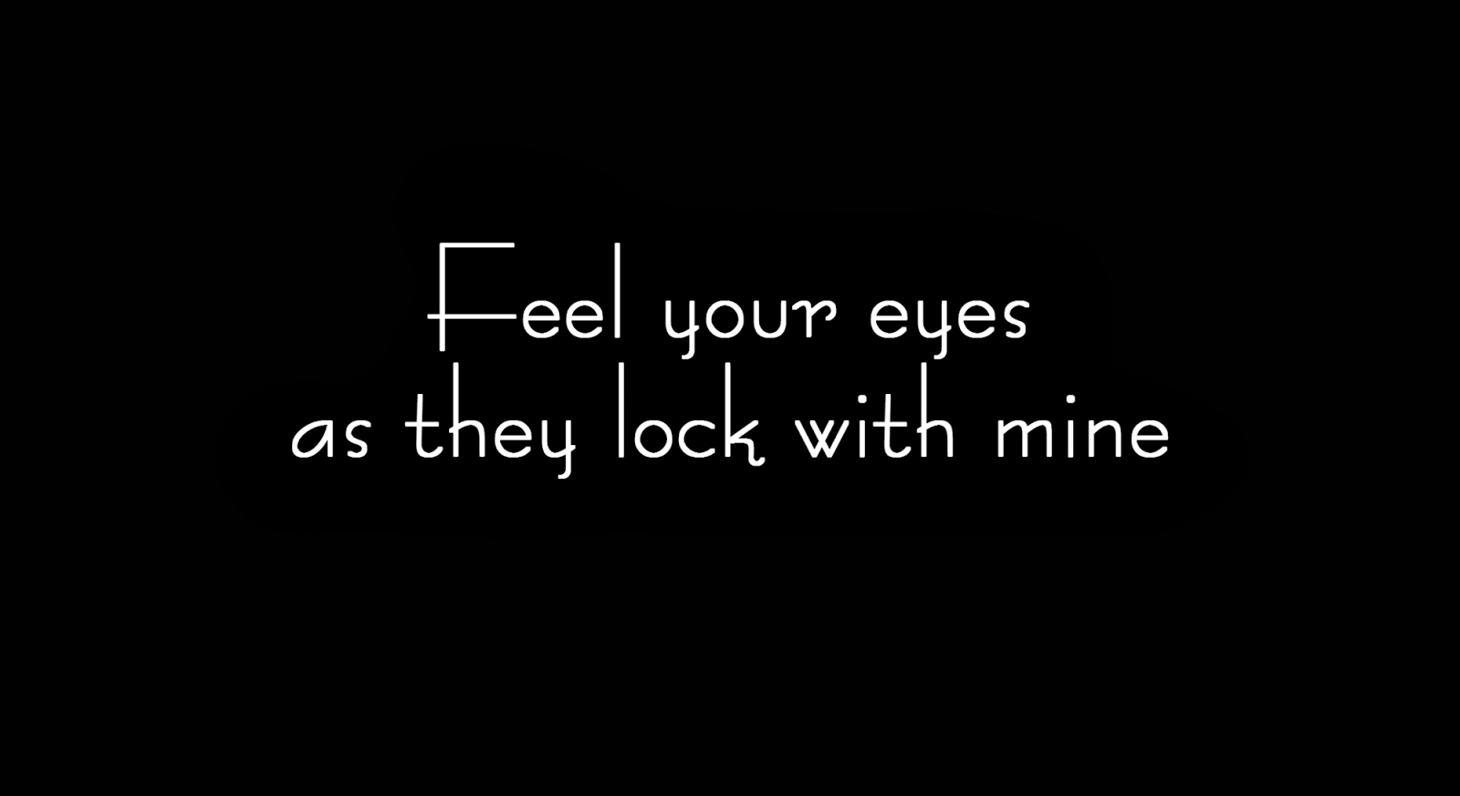 Feel your eyes as they lock with mine