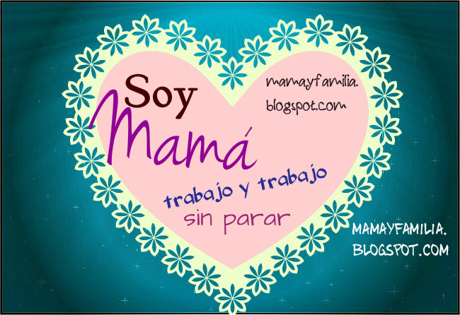 Soy Mamá, trabajo en casa y fuera también. Palabras para mis hijos y mi familia, para mi facebook, mamá y familia, reflexiones de mamá.  Imagen, tarjeta de madre. Poemas de la madre, poesía día de la madre.