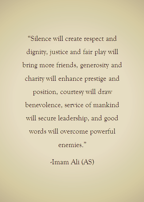 Silence will create respect and dignity, justice and fair play will bring more friends, generosity and charity will enhance prestige and position, courtesy will draw benevolence, service of mankind will secure leadership, and good words will overcome powerful enemies.