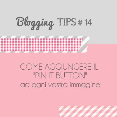 Home Shabby Home Blogging Tips: come aggiungere il Pin It button ad ogni vostra immagine