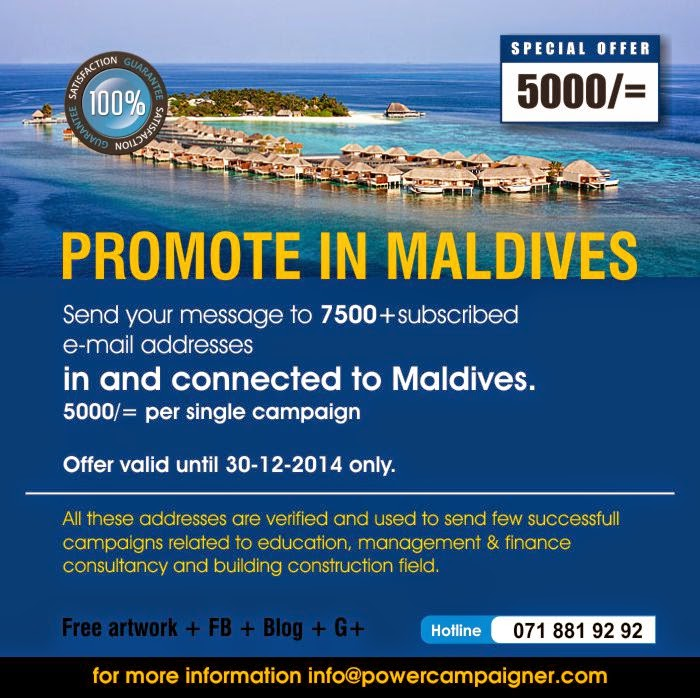Send your message to 7500+subscribed  e-mail addresses  in and connected to Maldives.  5000/= per single campaign   Offer valid until 30-12-2014 only.  All these addresses are verified and used to send few successfull campaigns related to education, management & finance consultancy and building construction field.