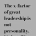 The x-factor of great leadership is not personality, it's humility.