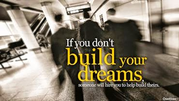 If you don't build your dreams someone else will hire you to build theirs