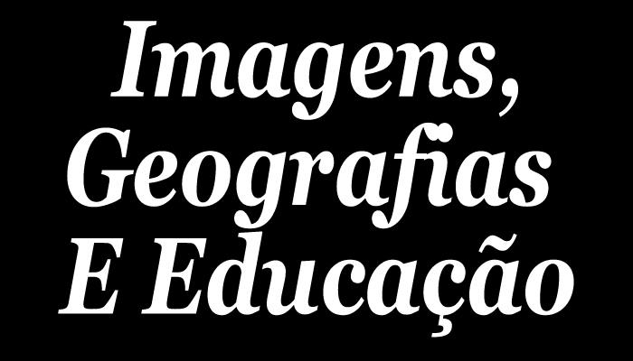 IMAGENS, GEOGRAFIAS E EDUCAÇÃO