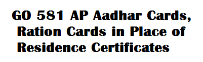 GO 581 AP Aadhar Cards, Ration Cards in Place of Residence Certificates