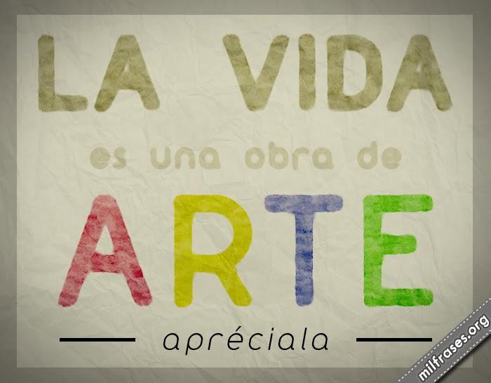 la vida es una obra de arte, apréciala, frases en imágenes de motivación