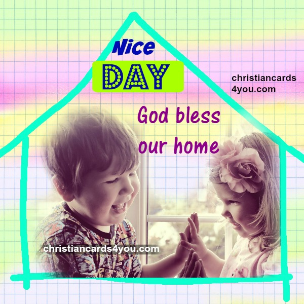 free christian image with quotes, nice day, home sweet home. have a good day.