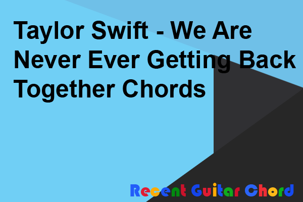 Taylor Swift - We Are Never Ever Getting Back Together Chords