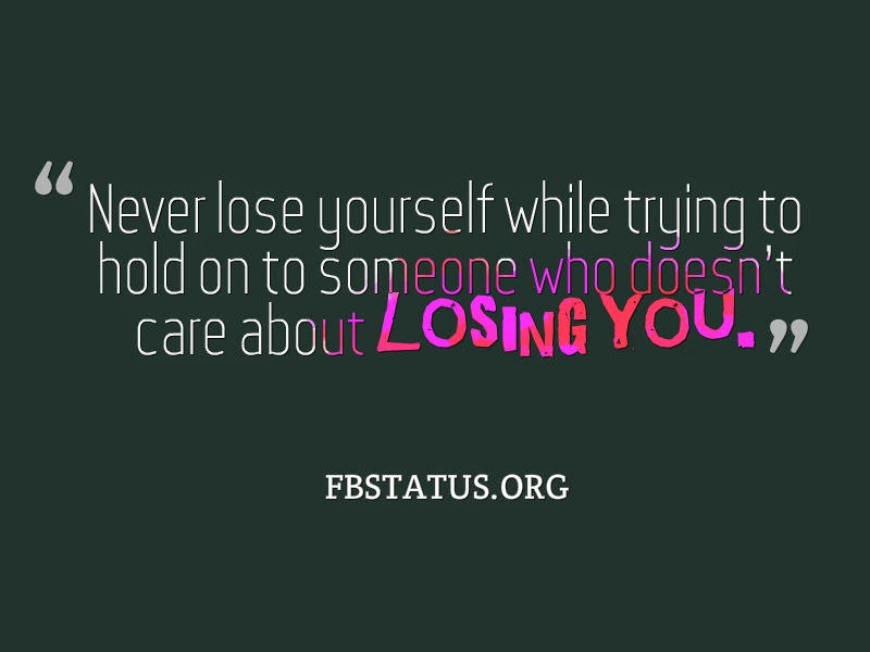 Never lose yourself while trying to hold on to someone who doesn't care about losing you. --Life Status