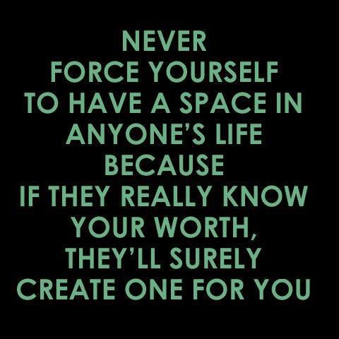 Never force yourself to have a space in anyone's life because if they really know your worth, they'll surely create one for you.