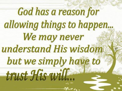God has a reason for allowing things to happen... we may never understand his wisdom but we simply have to trust his will...