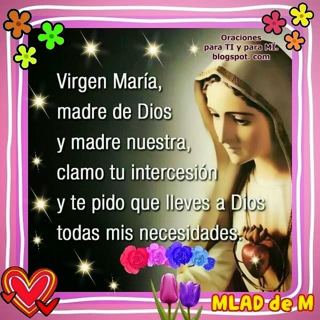 Virgen María, madre de Dios y madre nuestra... Clamo tu intercesión y te pido que lleves a Dios todas mis necesidades.