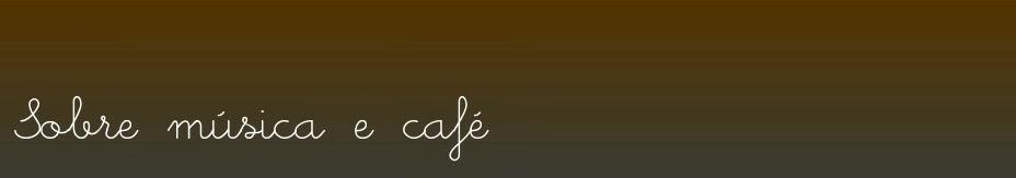 Sobre música e café