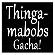 Thingamabobs Gacha
