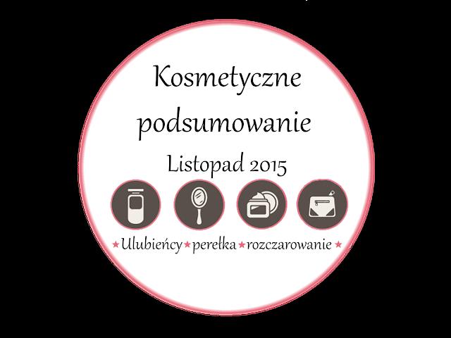 KOSMETYCZNE PODSUMOWANIE LISTOPAD 2015 | ULUBIEŃCY LISTOPADA | PEREŁKA | ROZCZAROWANIE